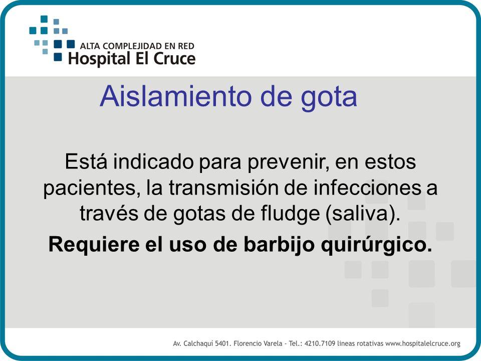 Aislamiento de gota Está indicado para prevenir, en estos pacientes, la transmisión de infecciones a través de gotas de fludge (saliva). Requiere el u