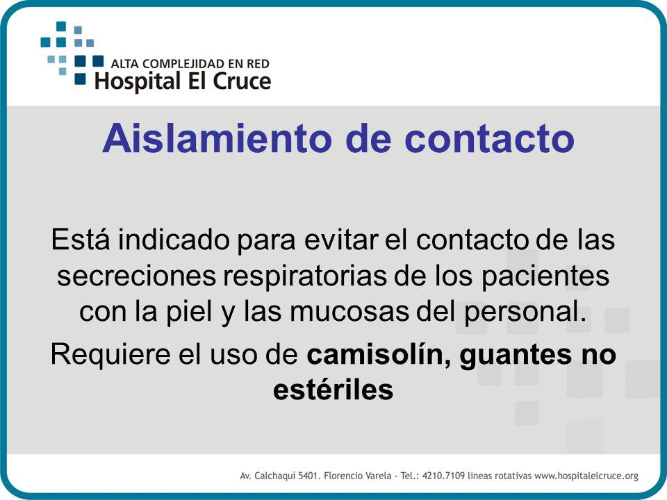 Aislamiento de contacto Está indicado para evitar el contacto de las secreciones respiratorias de los pacientes con la piel y las mucosas del personal