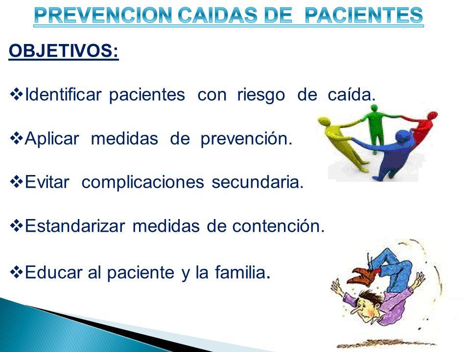 OBJETIVOS: Identificar pacientes con riesgo de caída. Aplicar medidas de prevención. Evitar complicaciones secundaria. Estandarizar medidas de contenc