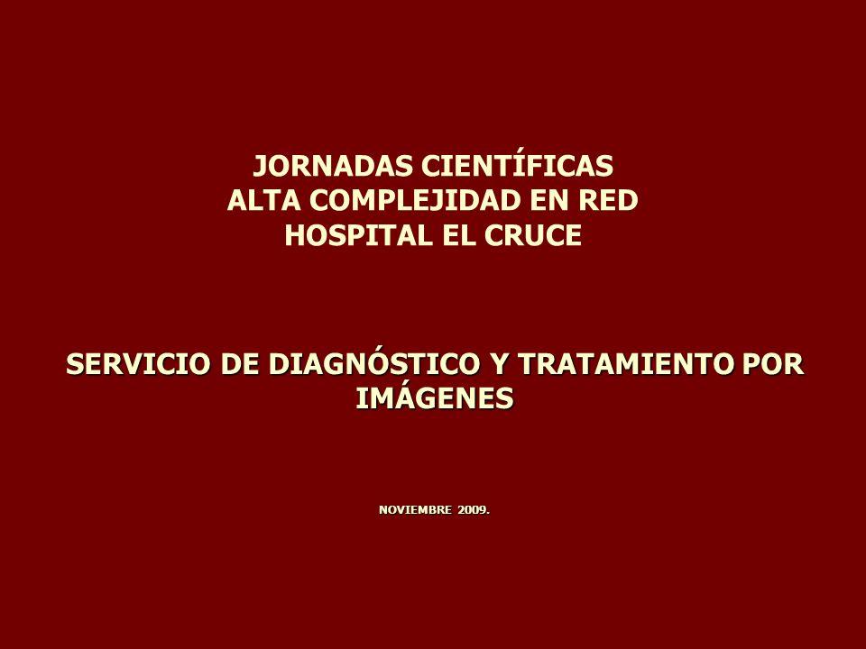 JORNADAS CIENTÍFICAS ALTA COMPLEJIDAD EN RED HOSPITAL EL CRUCE SERVICIO DE DIAGNÓSTICO Y TRATAMIENTO POR IMÁGENES NOVIEMBRE 2009.