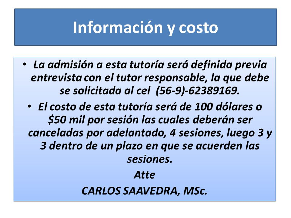 Información y costo La admisión a esta tutoría será definida previa entrevista con el tutor responsable, la que debe se solicitada al cel (56-9)-62389