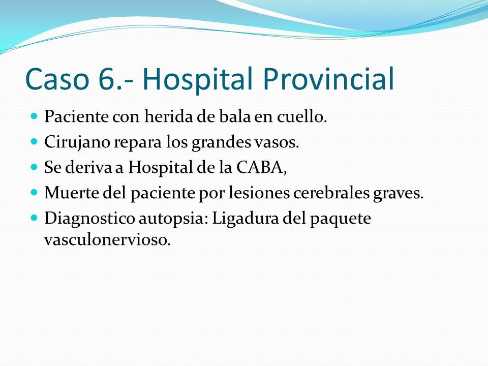 Caso 6.- Hospital Provincial Paciente con herida de bala en cuello. Cirujano repara los grandes vasos. Se deriva a Hospital de la CABA, Muerte del pac