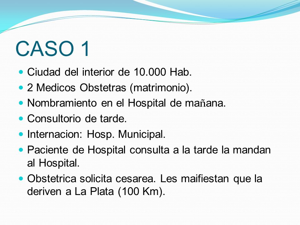 CASO 1 Ciudad del interior de 10.000 Hab. 2 Medicos Obstetras (matrimonio). Nombramiento en el Hospital de ma ñ ana. Consultorio de tarde. Internacion