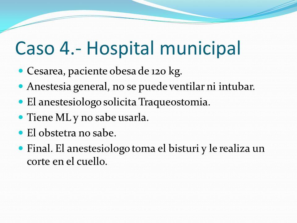 Caso 4.- Hospital municipal Cesarea, paciente obesa de 120 kg. Anestesia general, no se puede ventilar ni intubar. El anestesiologo solicita Traqueost