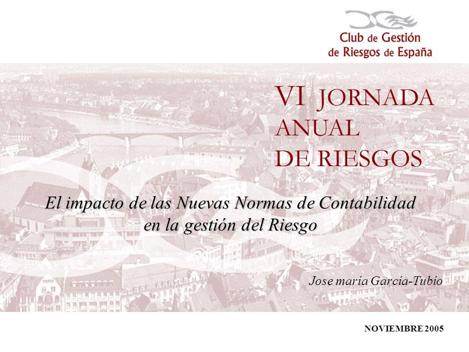 1 El impacto de las Nuevas Normas de Contabilidad en la gestión del Riesgo Jose maría García-Tubío NOVIEMBRE 2005