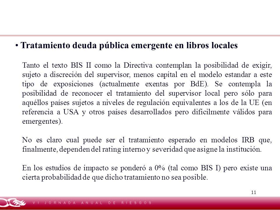 11 Tratamiento deuda pública emergente en libros locales Tanto el texto BIS II como la Directiva contemplan la posibilidad de exigir, sujeto a discrec