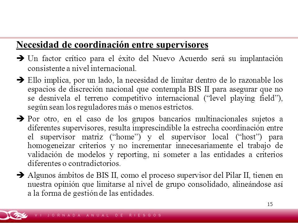 15 Necesidad de coordinación entre supervisores Un factor crítico para el éxito del Nuevo Acuerdo será su implantación consistente a nivel internacion