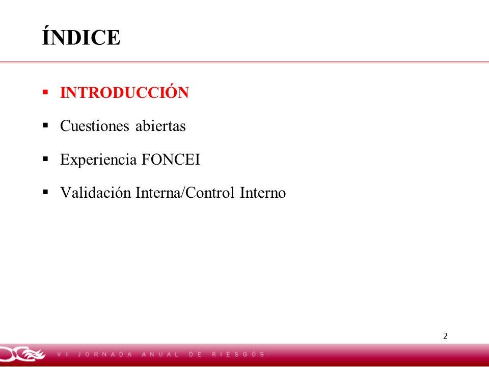 2 ÍNDICE INTRODUCCIÓN Cuestiones abiertas Experiencia FONCEI Validación Interna/Control Interno