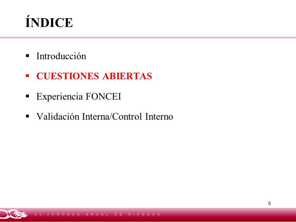 6 ÍNDICE Introducción CUESTIONES ABIERTAS Experiencia FONCEI Validación Interna/Control Interno
