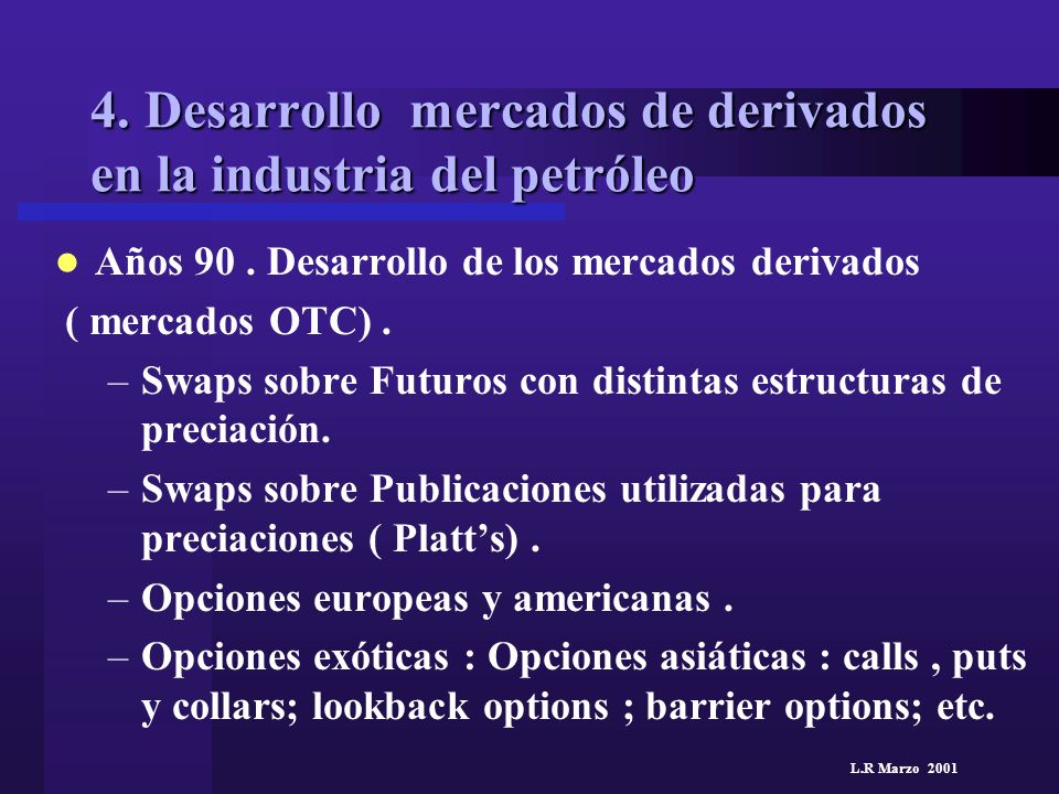 L.R Marzo 2001 4. Desarrollo mercados de derivados en la industria del petróleo Años 90. Desarrollo de los mercados derivados ( mercados OTC). –Swaps