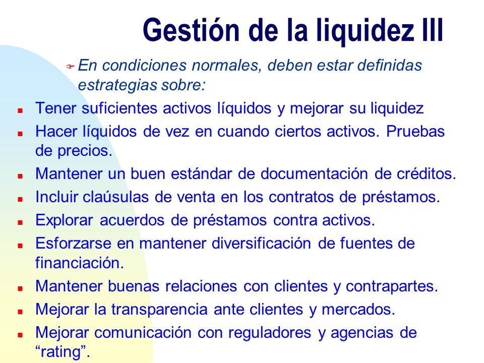 Gestión de la liquidez III F En condiciones normales, deben estar definidas estrategias sobre: n Tener suficientes activos líquidos y mejorar su liqui