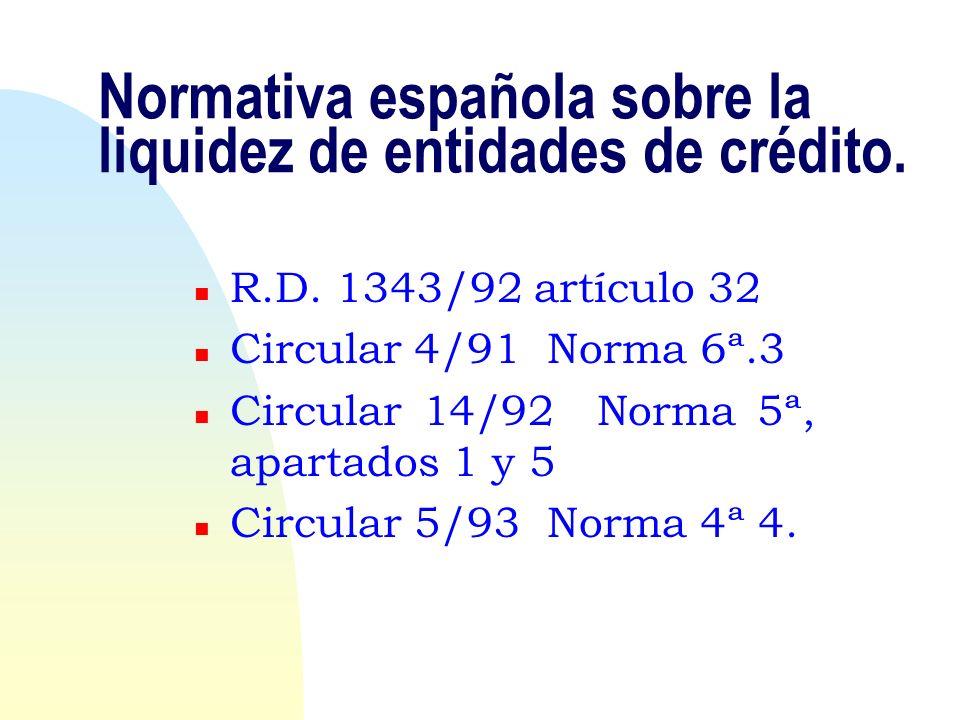Normativa española sobre la liquidez de entidades de crédito. n R.D. 1343/92 artículo 32 n Circular 4/91 Norma 6ª.3 n Circular 14/92 Norma 5ª, apartad