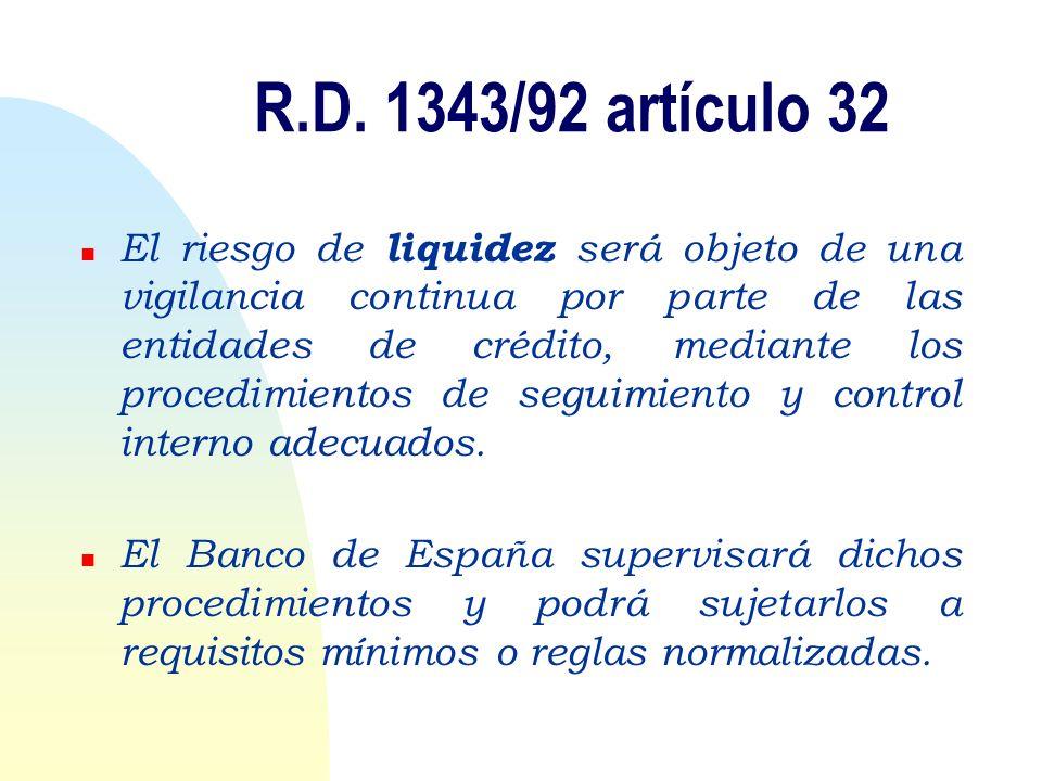 R.D. 1343/92 artículo 32 n El riesgo de liquidez será objeto de una vigilancia continua por parte de las entidades de crédito, mediante los procedimie