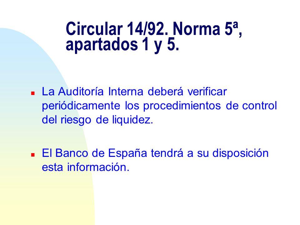 Circular 14/92. Norma 5ª, apartados 1 y 5. n La Auditoría Interna deberá verificar periódicamente los procedimientos de control del riesgo de liquidez