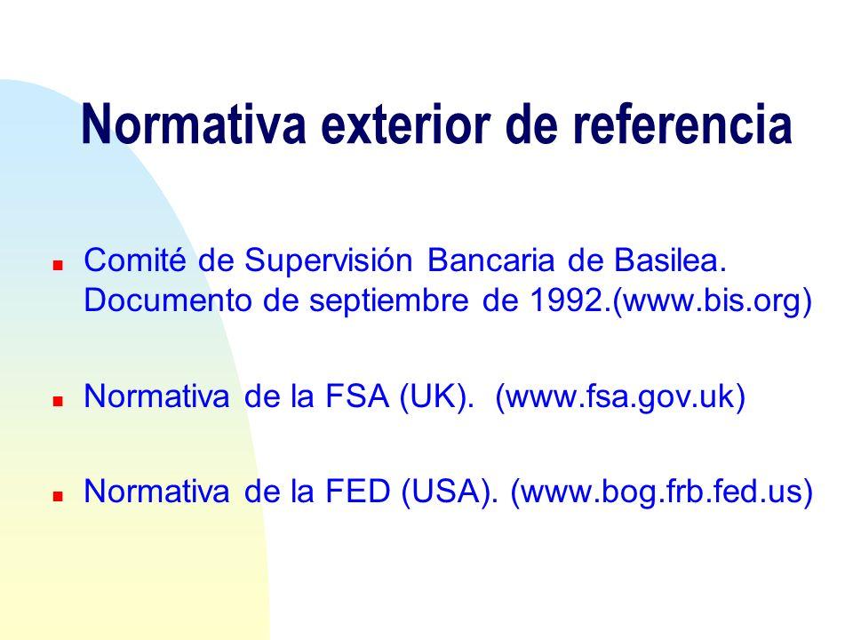 Normativa exterior de referencia Comité de Supervisión Bancaria de Basilea. Documento de septiembre de 1992.(www.bis.org) n Normativa de la FSA (UK).