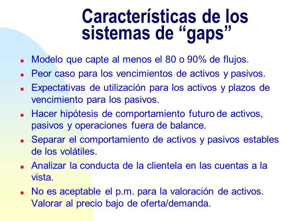 Características de los sistemas de gaps n Modelo que capte al menos el 80 o 90% de flujos. n Peor caso para los vencimientos de activos y pasivos. n E