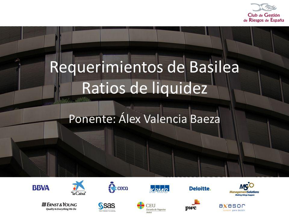 Requerimientos de Basilea Ratios de liquidez Ponente: Álex Valencia Baeza