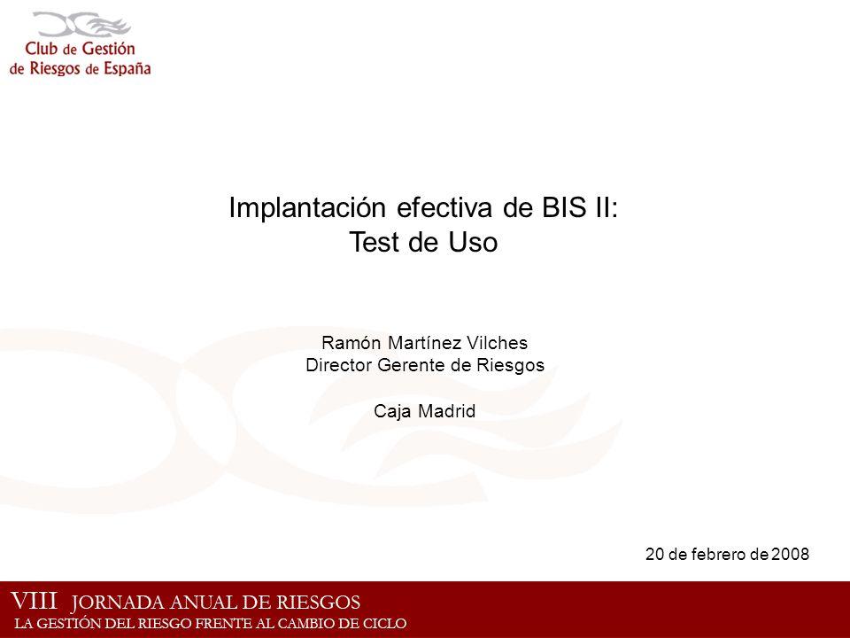 Implantación efectiva de BIS II: Test de Uso Ramón Martínez Vilches Director Gerente de Riesgos Caja Madrid 20 de febrero de 2008