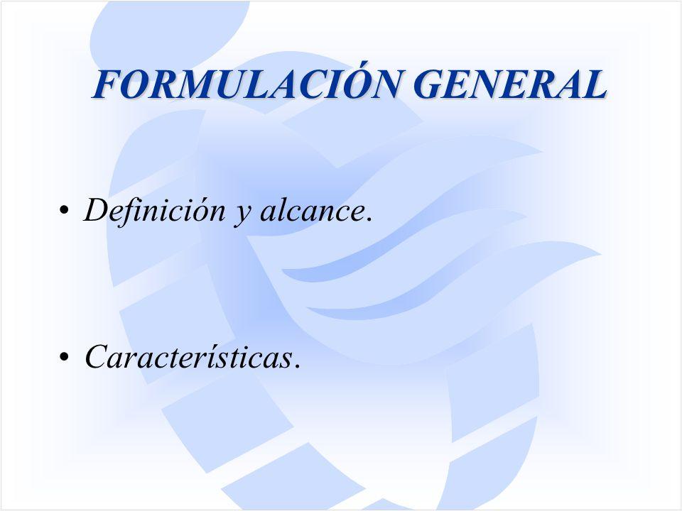 FORMULACIÓN GENERAL Definición y alcance. Características.
