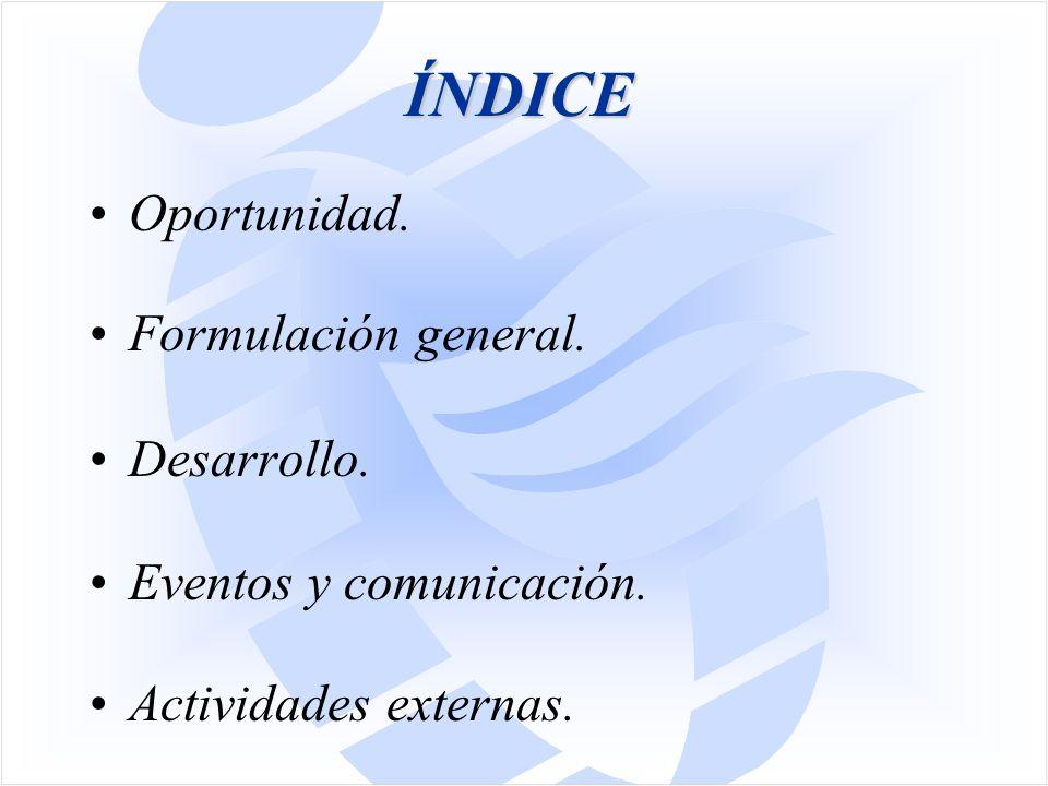 ÍNDICE Oportunidad. Formulación general. Desarrollo. Eventos y comunicación. Actividades externas.