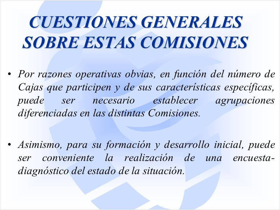 CUESTIONES GENERALES SOBRE ESTAS COMISIONES Por razones operativas obvias, en función del número de Cajas que participen y de sus características específicas, puede ser necesario establecer agrupaciones diferenciadas en las distintas Comisiones.