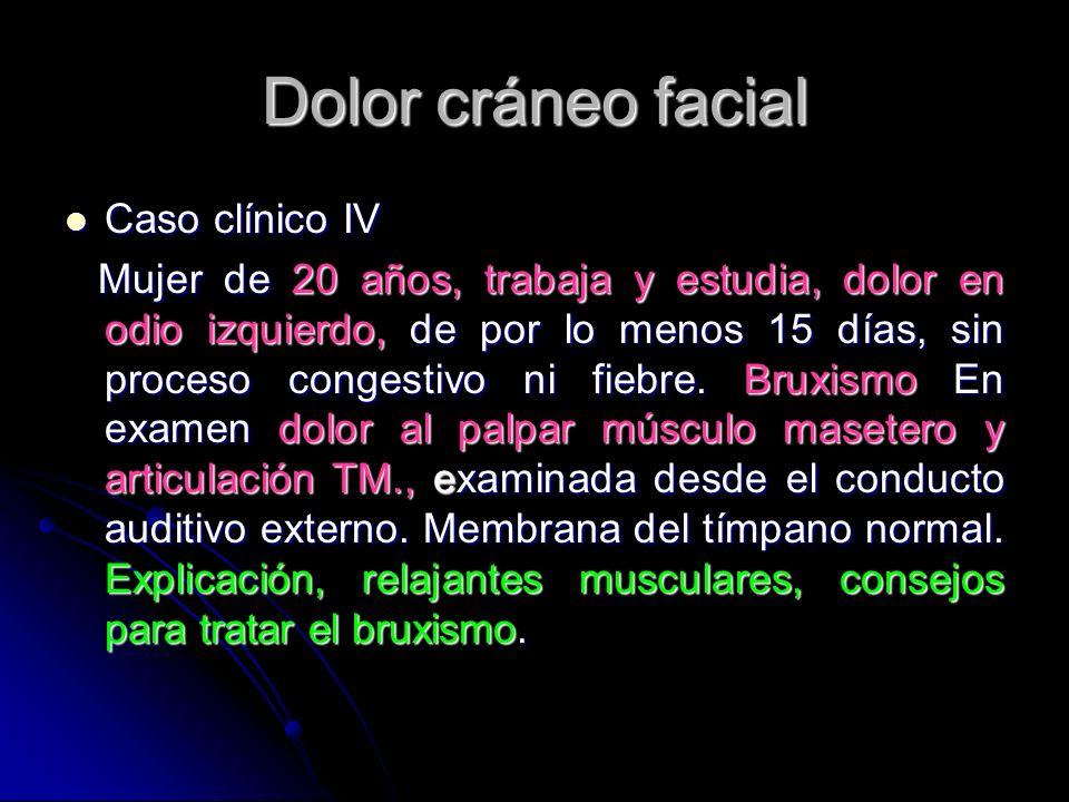 Dolor cráneo facial Caso clínico IV Caso clínico IV Mujer de 20 años, trabaja y estudia, dolor en odio izquierdo, de por lo menos 15 días, sin proceso