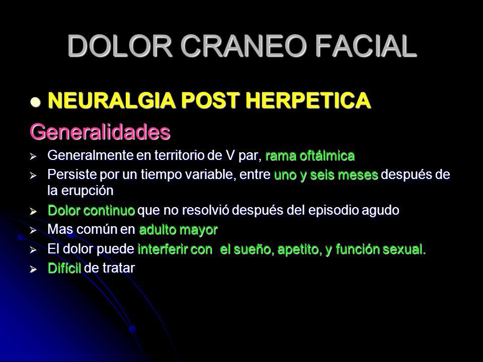 DOLOR CRANEO FACIAL NEURALGIA POST HERPETICA NEURALGIA POST HERPETICAGeneralidades Generalmente en territorio de V par, rama oftálmica Generalmente en
