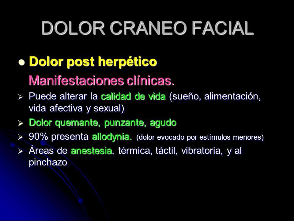 DOLOR CRANEO FACIAL Dolor post herpético Dolor post herpético Manifestaciones clínicas. Manifestaciones clínicas. Puede alterar la calidad de vida (su