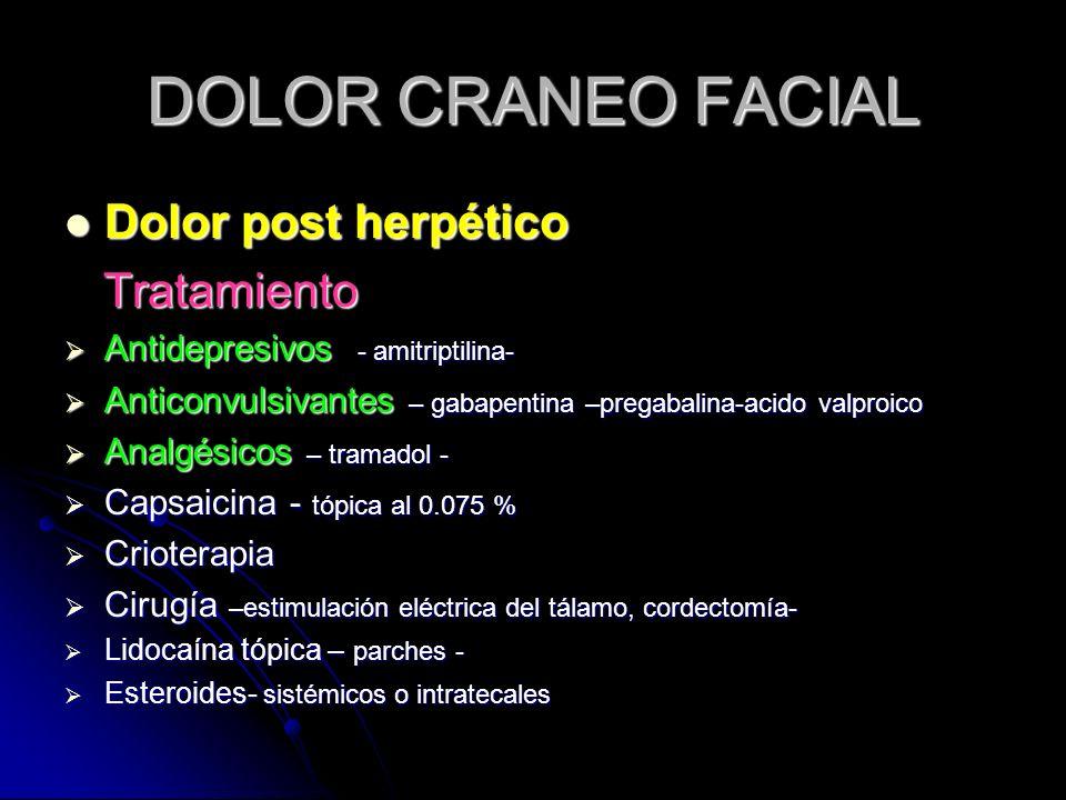 DOLOR CRANEO FACIAL Dolor post herpético Dolor post herpético Tratamiento Tratamiento Antidepresivos - amitriptilina- Antidepresivos - amitriptilina-