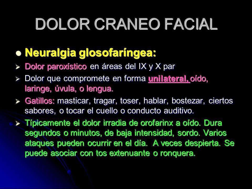 DOLOR CRANEO FACIAL Neuralgia glosofaríngea: Neuralgia glosofaríngea: Dolor paroxístico en áreas del IX y X par Dolor paroxístico en áreas del IX y X