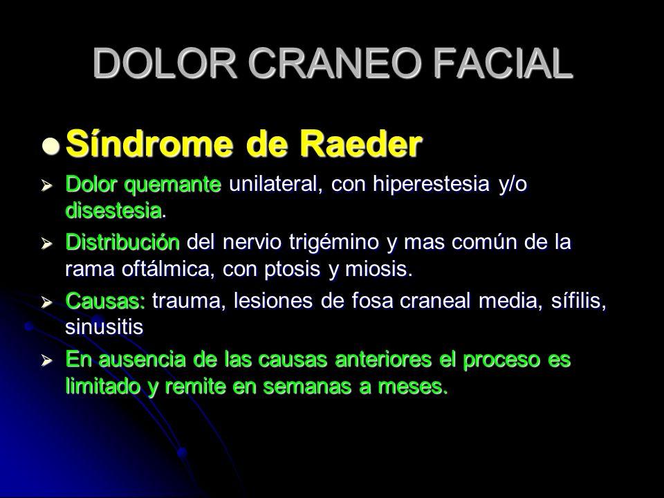 DOLOR CRANEO FACIAL Síndrome de Raeder Síndrome de Raeder Dolor quemante unilateral, con hiperestesia y/o disestesia. Dolor quemante unilateral, con h