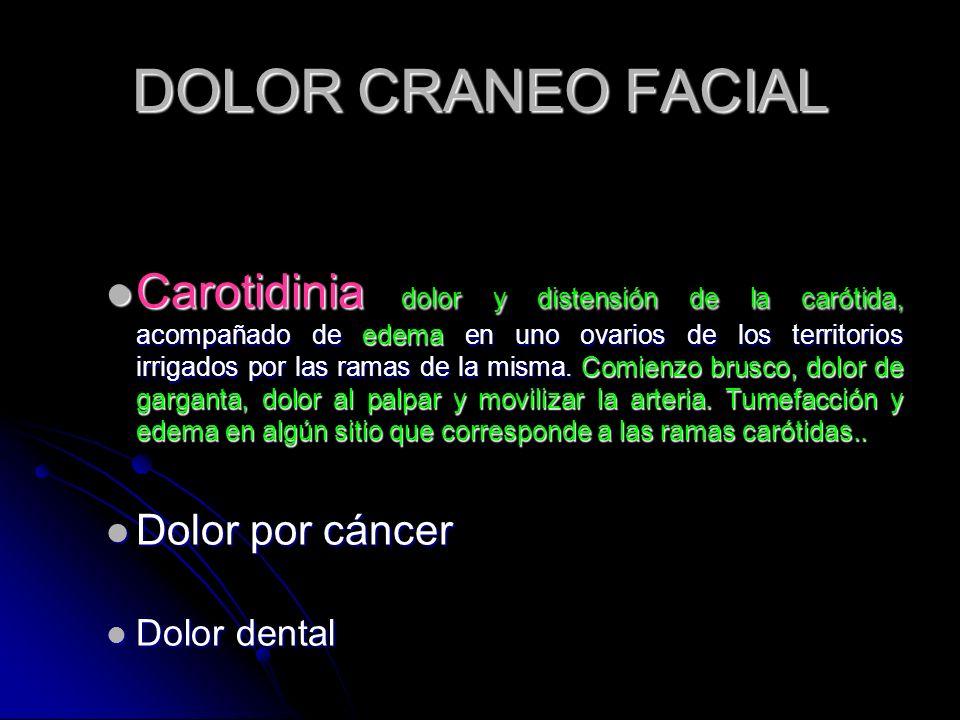 DOLOR CRANEO FACIAL Carotidinia dolor y distensión de la carótida, acompañado de edema en uno ovarios de los territorios irrigados por las ramas de la