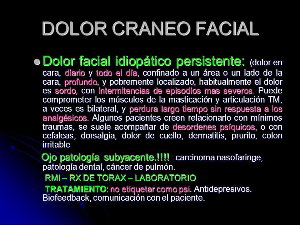 DOLOR CRANEO FACIAL Dolor facial idiopático persistente: (dolor en cara, diario y todo el día, confinado a un área o un lado de la cara, profundo, y p