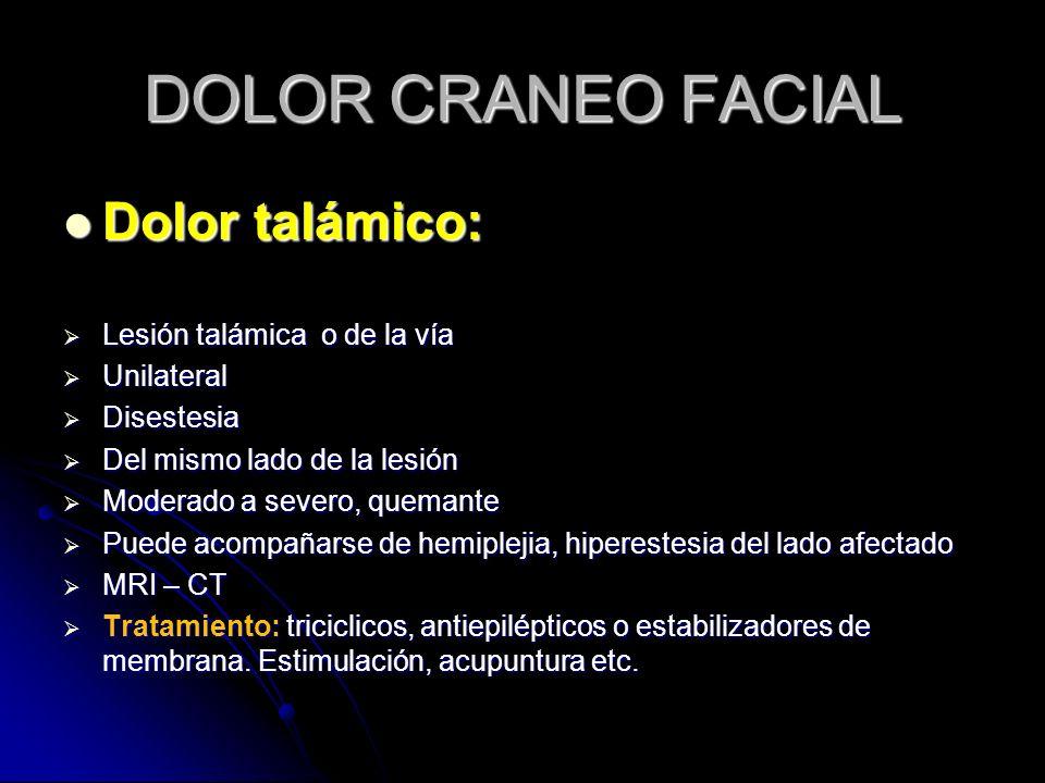 DOLOR CRANEO FACIAL Dolor talámico: Dolor talámico: Lesión talámica o de la vía Lesión talámica o de la vía Unilateral Unilateral Disestesia Disestesi