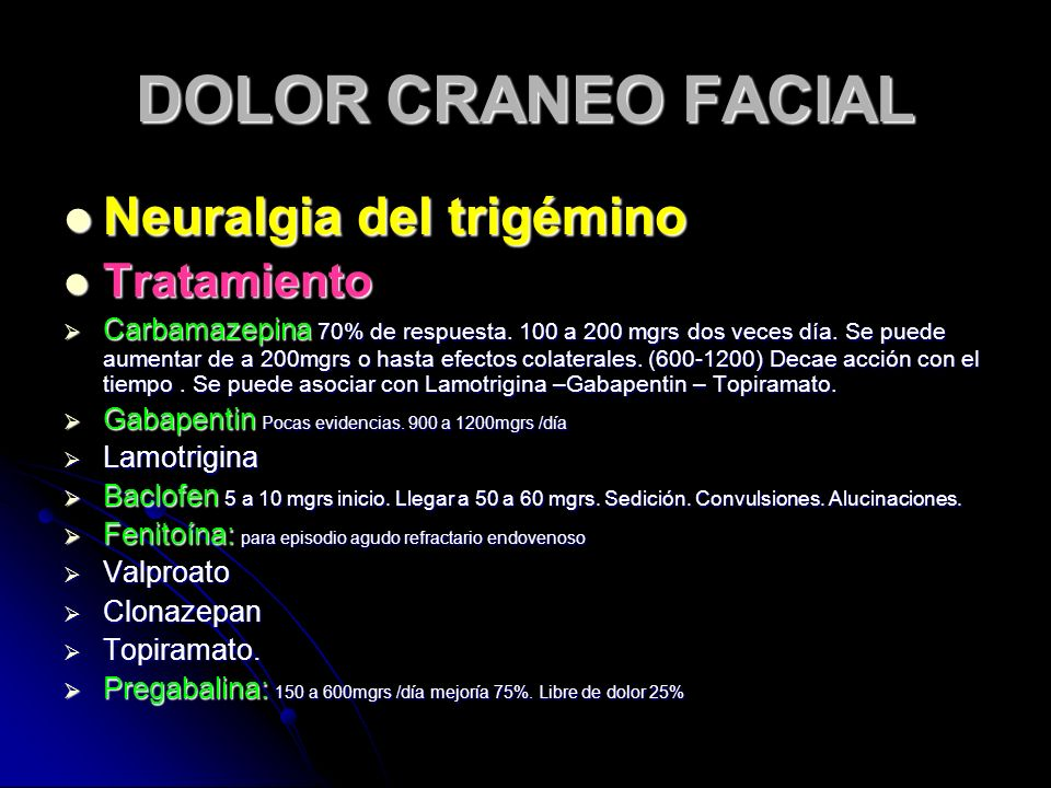 DOLOR CRANEO FACIAL Neuralgia del trigémino Neuralgia del trigémino Tratamiento Tratamiento Carbamazepina 70% de respuesta. 100 a 200 mgrs dos veces d
