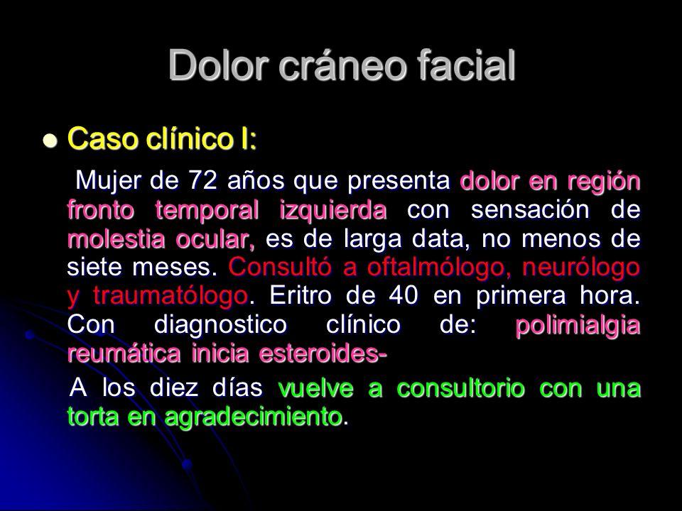 Dolor cráneo facial Caso clínico I: Caso clínico I: Mujer de 72 años que presenta dolor en región fronto temporal izquierda con sensación de molestia
