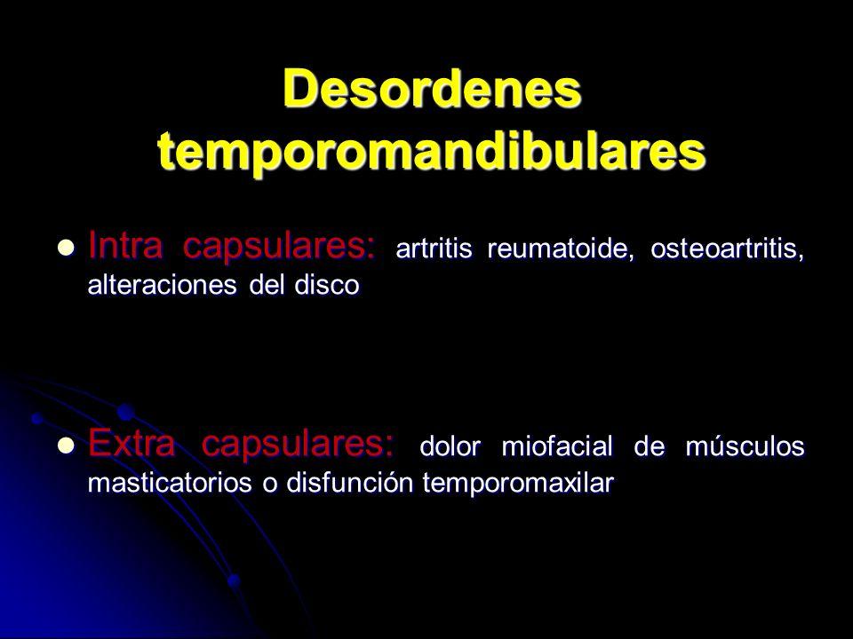 Desordenes temporomandibulares Intra capsulares: artritis reumatoide, osteoartritis, alteraciones del disco Intra capsulares: artritis reumatoide, ost