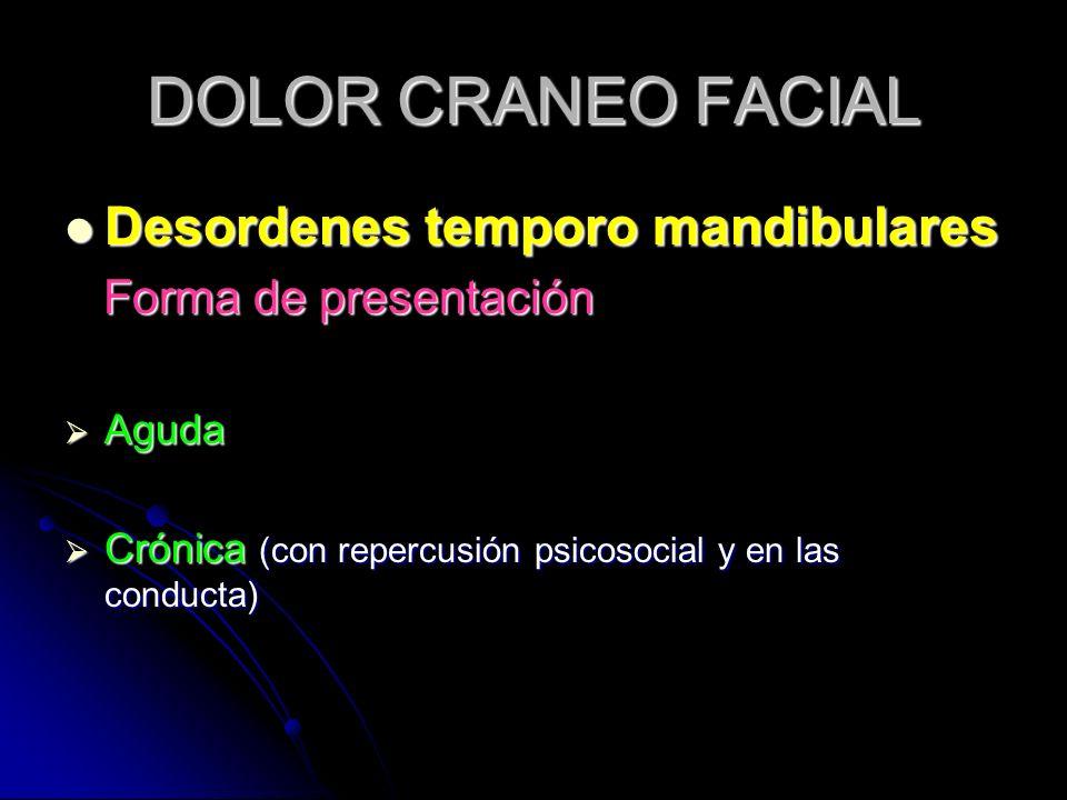 DOLOR CRANEO FACIAL Desordenes temporo mandibulares Desordenes temporo mandibulares Forma de presentación Forma de presentación Aguda Aguda Crónica (c