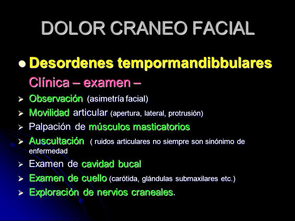 DOLOR CRANEO FACIAL Desordenes tempormandibbulares Desordenes tempormandibbulares Clínica – examen – Clínica – examen – Observación (asimetría facial)