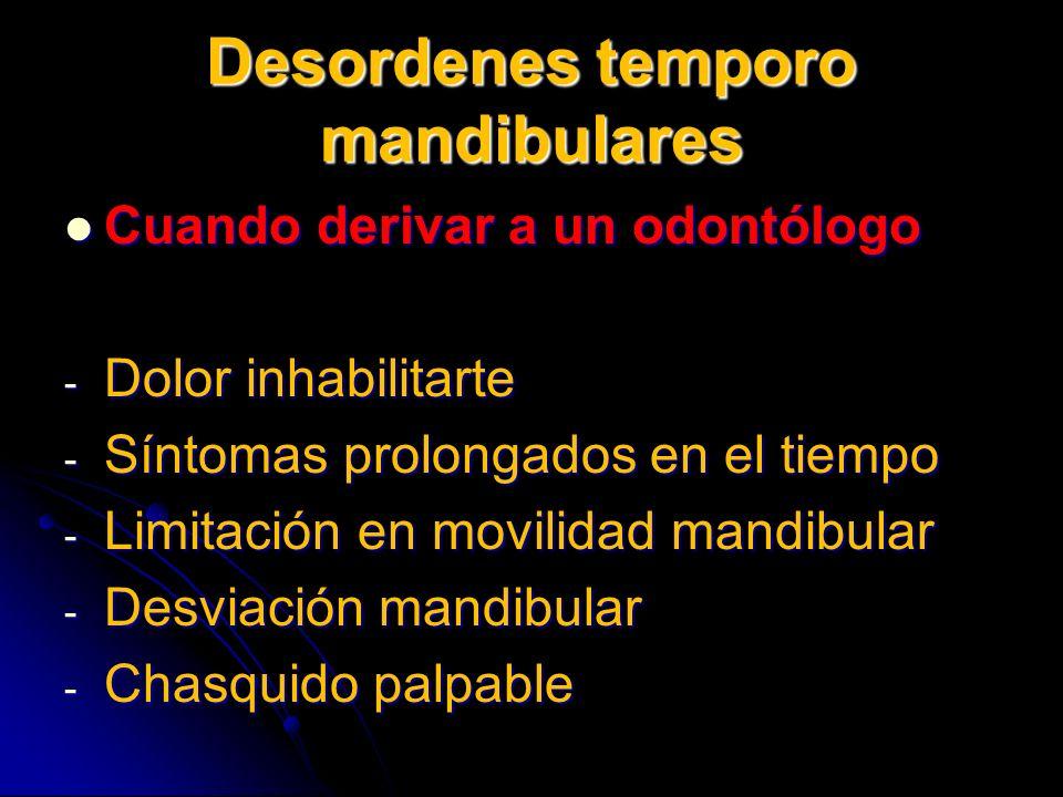 Desordenes temporo mandibulares Cuando derivar a un odontólogo Cuando derivar a un odontólogo - Dolor inhabilitarte - Síntomas prolongados en el tiemp