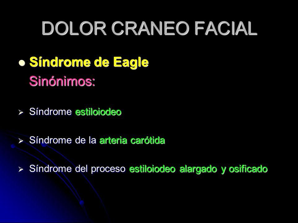 DOLOR CRANEO FACIAL Síndrome de Eagle Síndrome de Eagle Sinónimos: Sinónimos: Síndrome estiloiodeo Síndrome estiloiodeo Síndrome de la arteria carótid