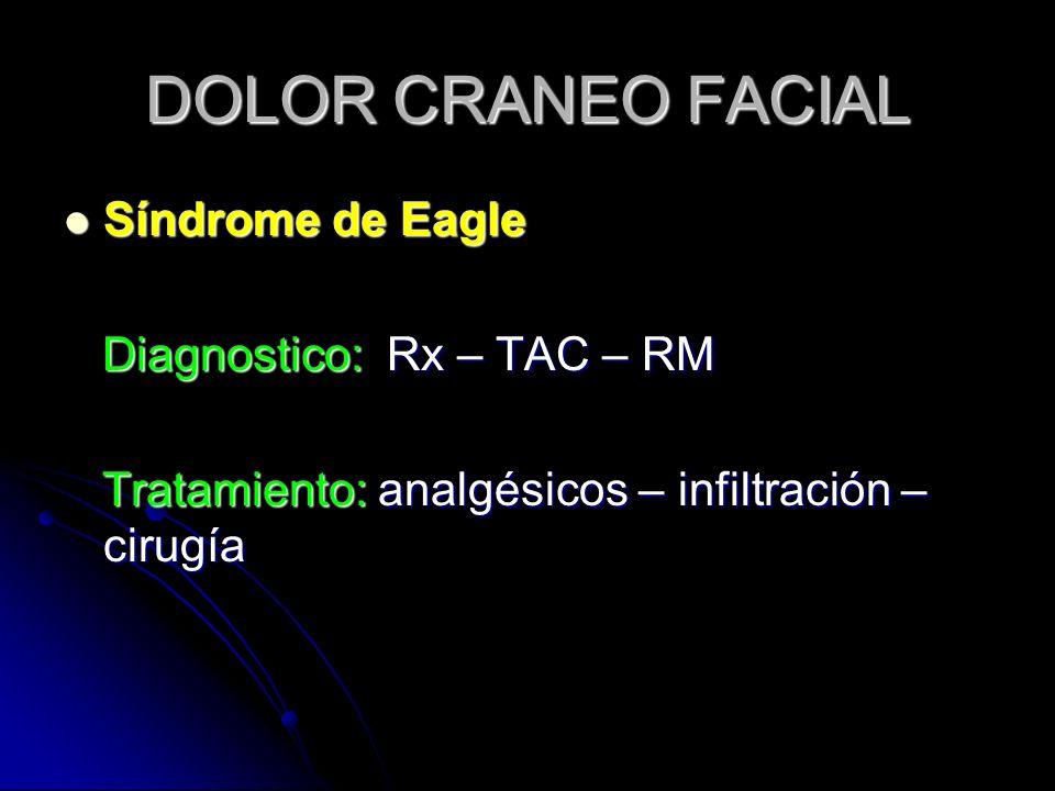 DOLOR CRANEO FACIAL Síndrome de Eagle Síndrome de Eagle Diagnostico: Rx – TAC – RM Diagnostico: Rx – TAC – RM Tratamiento: analgésicos – infiltración