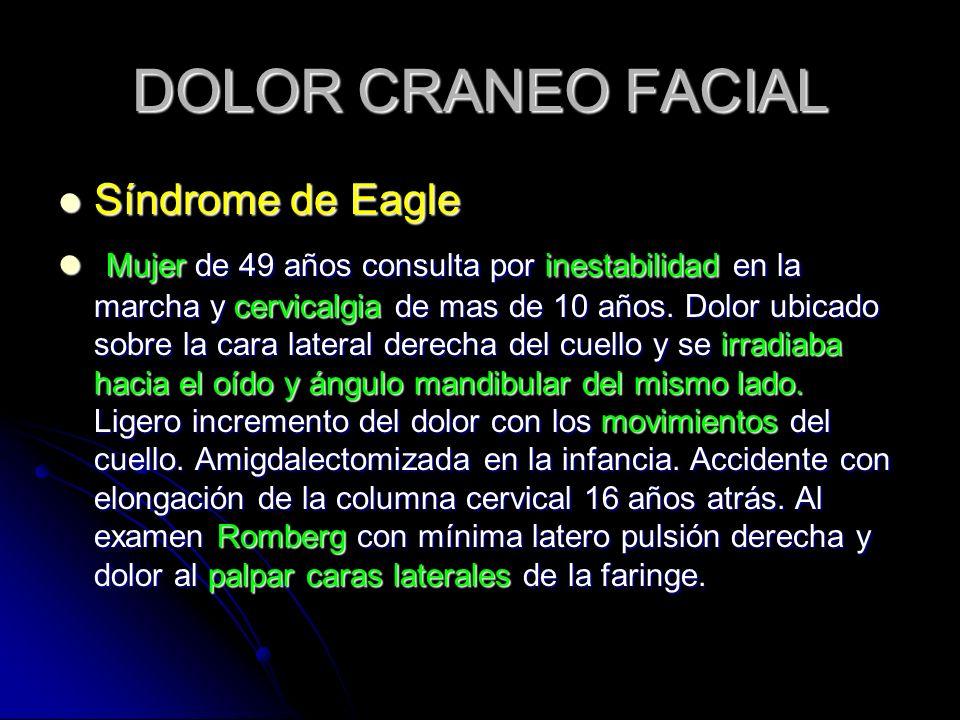 DOLOR CRANEO FACIAL Síndrome de Eagle Síndrome de Eagle Mujer de 49 años consulta por inestabilidad en la marcha y cervicalgia de mas de 10 años. Dolo