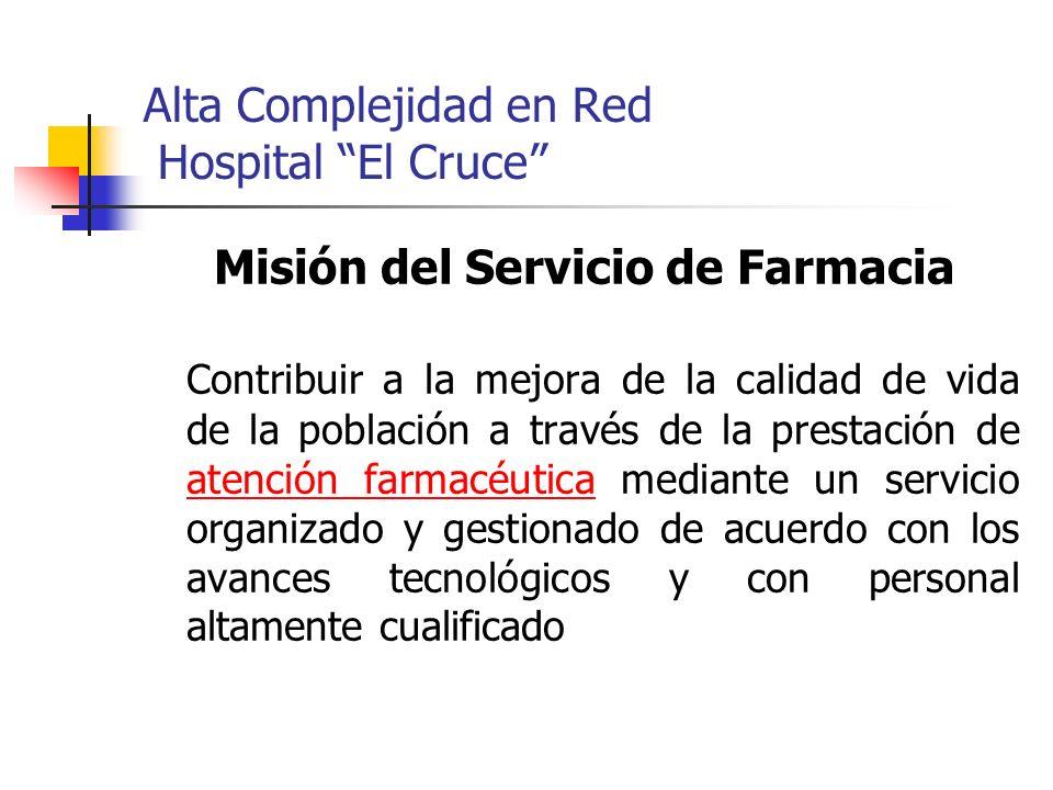 Alta Complejidad en Red Hospital El Cruce Misión del Servicio de Farmacia Contribuir a la mejora de la calidad de vida de la población a través de la