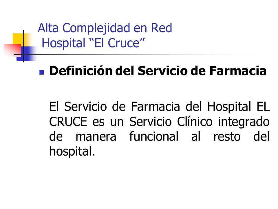Alta Complejidad en Red Hospital El Cruce Definición del Servicio de Farmacia El Servicio de Farmacia del Hospital EL CRUCE es un Servicio Clínico int