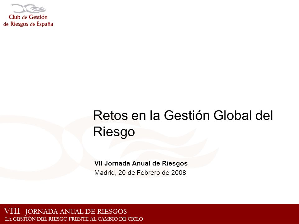 Retos en la Gestión Global del Riesgo VII Jornada Anual de Riesgos Madrid, 20 de Febrero de 2008