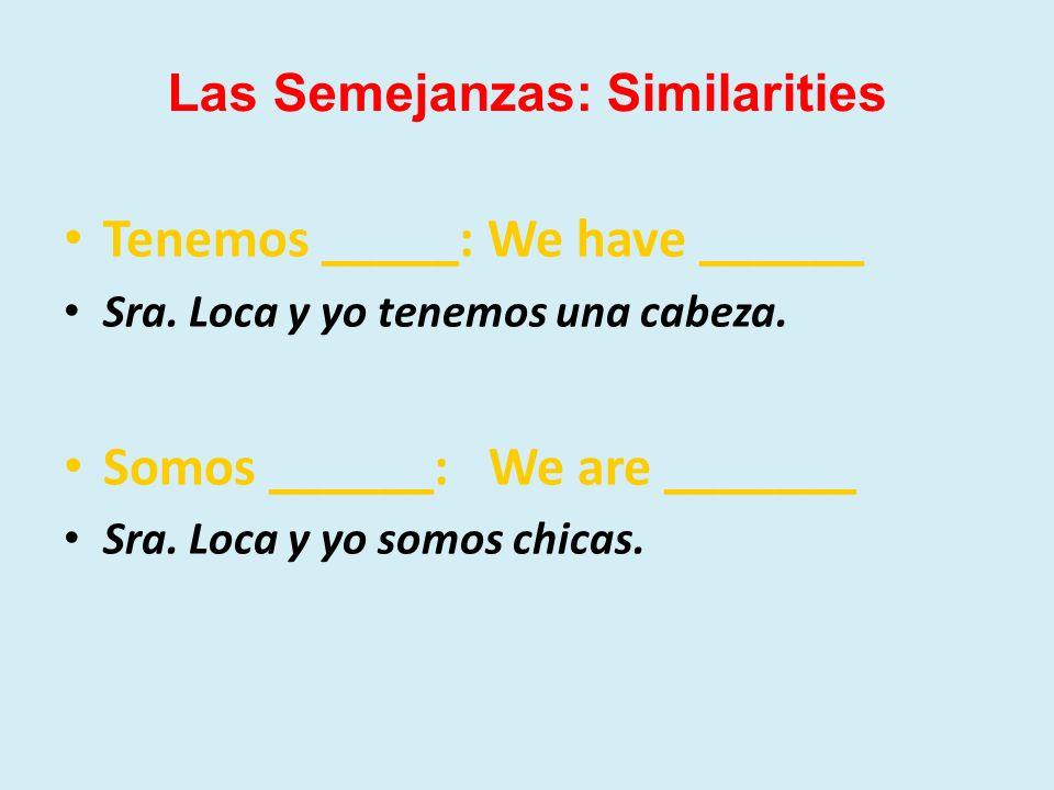 Tenemos _____: We have ______ Sra. Loca y yo tenemos una cabeza. Somos ______: We are _______ Sra. Loca y yo somos chicas. Las Semejanzas: Similaritie