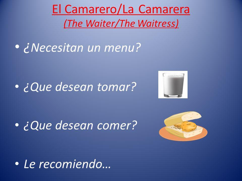 El Camarero/La Camarera (The Waiter/The Waitress) ¿ Necesitan un menu? ¿Que desean tomar? ¿Que desean comer? Le recomiendo…