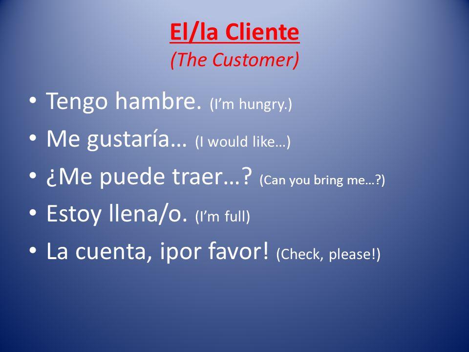 El/la Cliente (The Customer) Tengo hambre. (Im hungry.) Me gustaría… (I would like…) ¿Me puede traer…? (Can you bring me…?) Estoy llena/o. (Im full) L