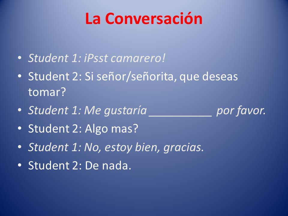 La Conversación Student 1: iPsst camarero! Student 2: Si señor/señorita, que deseas tomar? Student 1: Me gustaría __________ por favor. Student 2: Alg
